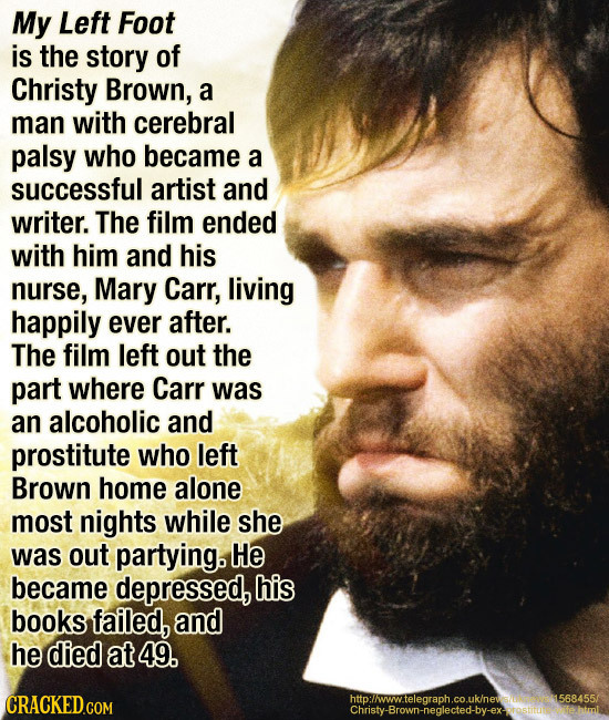 My Left Foot is the story of Christy Brown, a man with cerebral palsy who became a successful artist and writer. The film ended with him and his nurse