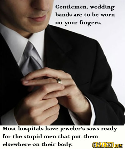 Gentlemen, wedding bands are to be worn on your fingers. Most hospitals have jeweler's saws ready for the stupid mnen that put them elsewhere on their