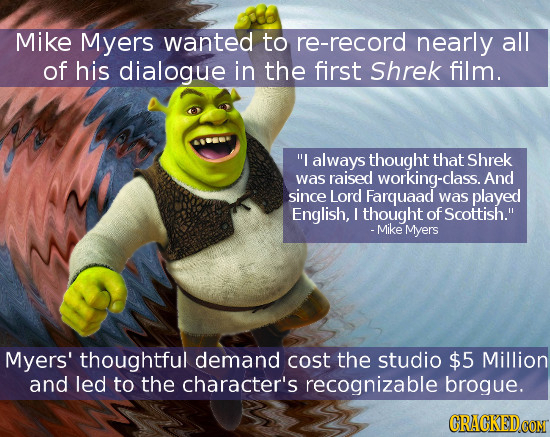 Mike Myers wanted to re-record nearly all of his dialogue in the first Shrek film. I always thought that Shrek was raised working-class. And since Lo