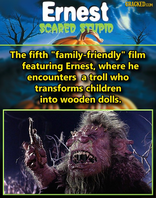 Ernest CRACKED COM SCARED STUPID The fifth family-friendly film featuring Ernest, where he encounters a troll who transforms children into wooden do