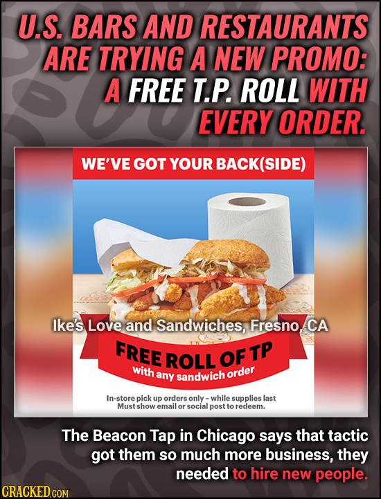 U.S. BARS AND RESTAURANTS ARE TRYING A NEW PROMO: A FREE T.P. ROLL WITH EVERY ORDER. WE'VE GOT YOUR BACK(SIDE) Ike's Love and Sandwiches, Fresno.CA FR