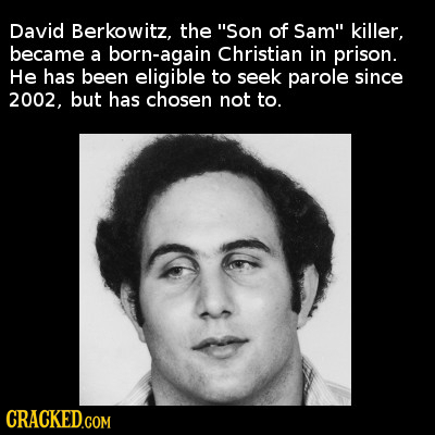 David Berkowitz, the Son of Sam killer, became a born-again Christian in prison. He has been eligible to seek parole since 2002. but has chosen not