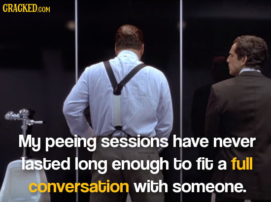 My peeing sessions have never lasted long enough to fit a full conversation with someone.