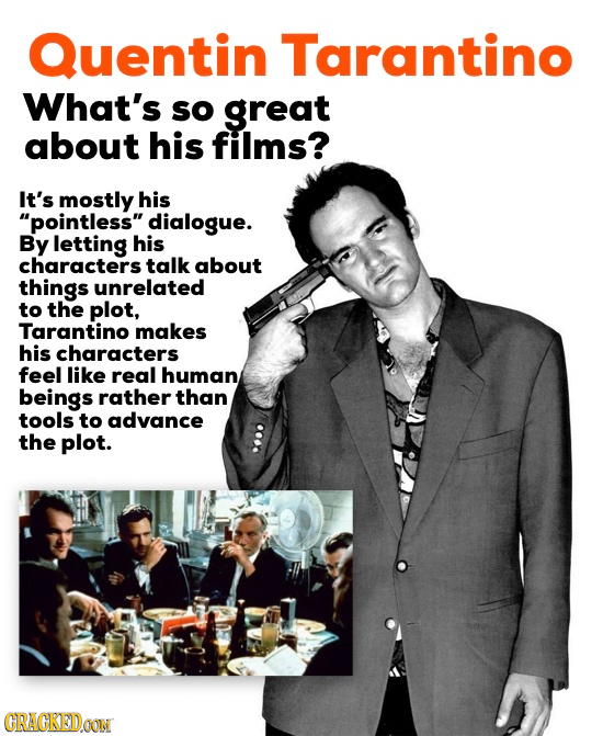 Quentin Tarantino What's sO great about his fillms? It's mostly his pointless dialogue. By letting his characters talk about things unrelated to the