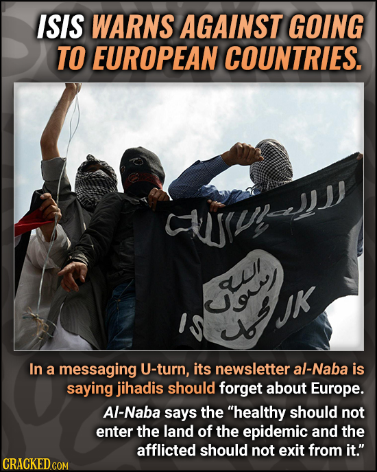 ISIS WARNS AGAINST GOING TO EUROPEAN COUNTRIES. ruJ q o In a messaging U-turn, its newsletter al-Naba is saying jihadis should forget about Europe. Al