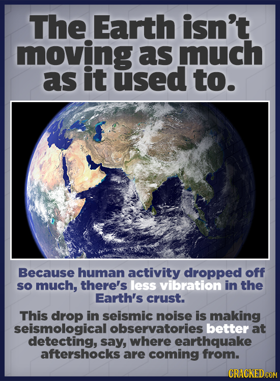The Earth isn't moving as much as it used to. Because human activity dropped off sO much, there's less vibration in the Earth's crust. This drop in se