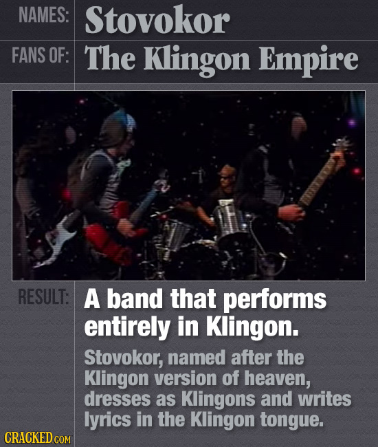 NAMES: Stovokor FANS OF: The Klingon Empire RESULT: A band that performs entirely in Klingon. Stovokor, named after the Klingon version of heaven, dre