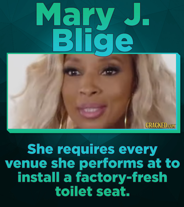 Mary J. Blige She requires every venue she performs at to install a factory-fresh toilet seat.