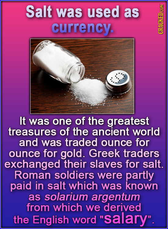 Salt was used as currency. GRA It was one of the greatest treasures of the ancient world and was traded ounce for ounce for gold. Greek traders exchan