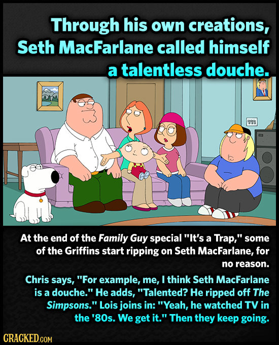 Through his own creations, Seth MacFarlane called himself a talentless douche. 889 At the end of the Family Guy special It's a Trap, some of the Gri