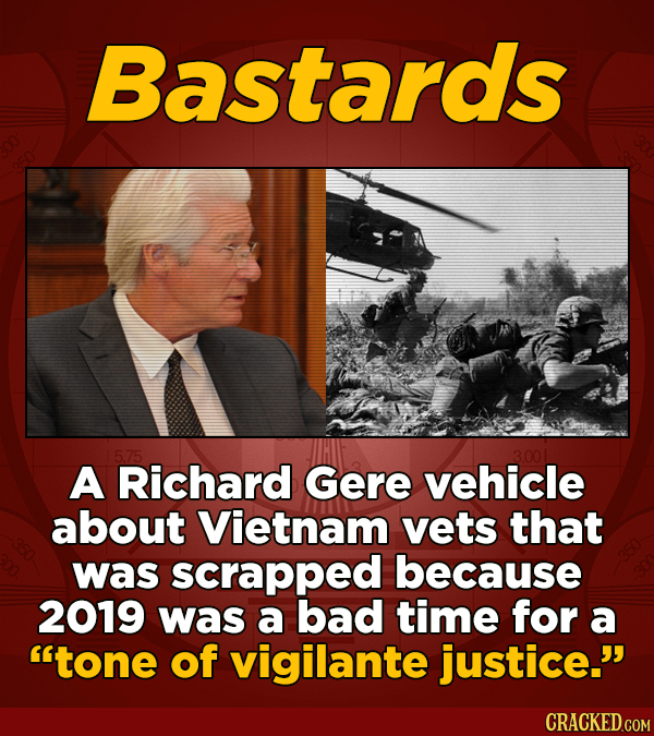 Bastards A Richard Gere vehicle about Vietnam vets that was scrapped because 2019 was a bad time for a tone of vigilante justice.