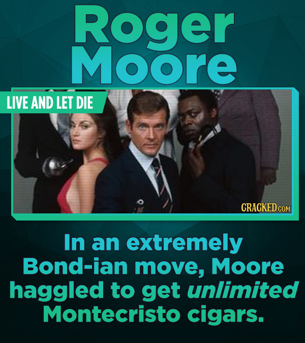 Roger Moore LIVE AND LET DIE CRACKED COM In an extremely Bond-ian move, Moore haggled to get unlimited Montecristo cigars.