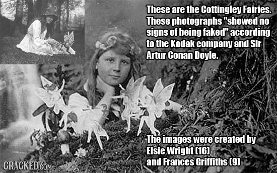 These are the Cottingley Fairies. These photographs showed no signs of being faked according to the Kodak company and Sir Artur Conan Doyle. The ima