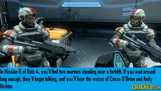 32 In Mission 6 of Halo 4, you'll find two marines standing near forklift. If you around a wait long enough, they'll begin talking, and you'll hear th