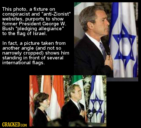 This photo, a fixture on conspiracist and anti-Zionist websites, purports to show former President George W. Bush pledging allegiance to the flag