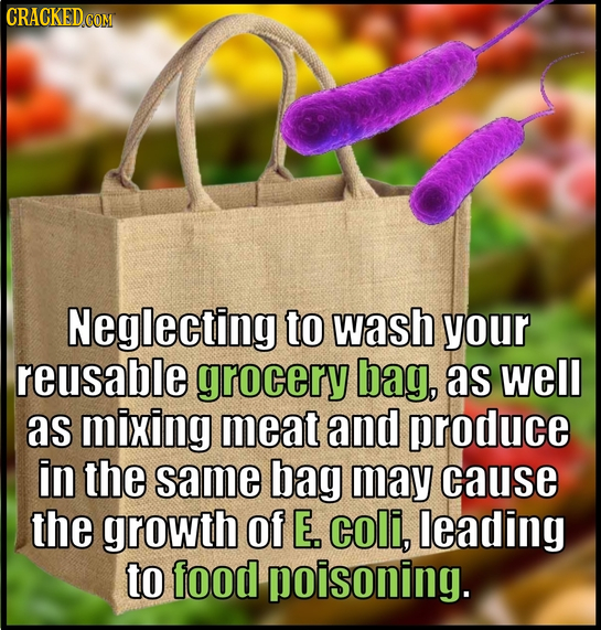 CRACKED CO Neglecting to wash your reusable grocery bag, as well as mixing meat and produce in the same bag may cause the growth of E. coli, leading t