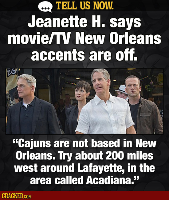 TELL US NOW. Jeanette H. says movie/TV New Orleans accents are off. Cajuns are not based in New Orleans. Try about 200 miles west around Lafayette, i