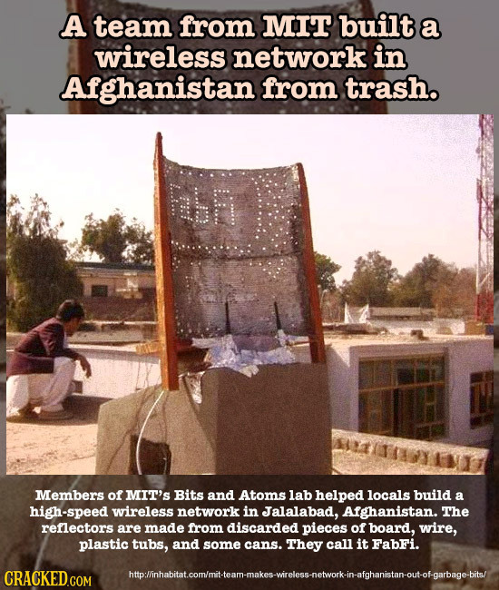 A team from MIT built a wireless network in Afghanistan from trash. FhR Members of MIT'S Bits and Atoms lab helped locals build a high-speed wireless