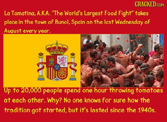 La Tomatina, A.K.A. The World's Largest Food Fight takes place in the town of Bunol, Spain on the last Wednesday of August every year. Up to 20,000
