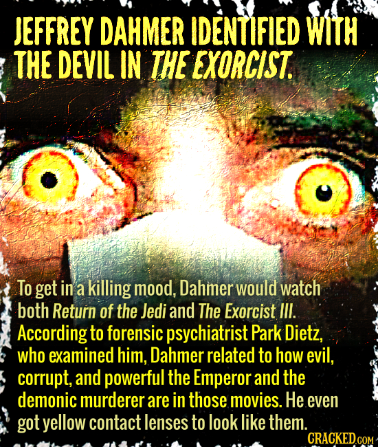 JEFFREY DAHMER IDENTIFIED WITH THE DEVIL IN THE EXORCIST. To get in a killing mood, Dahmer would watch both Return of the Jedi and The Exorcist II. Ac