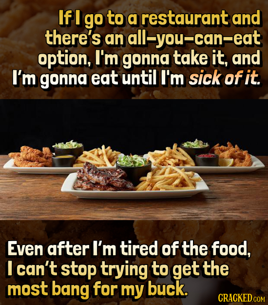 If I go to a restaurant and there's an all-you-can-eat can option, I'm gonna take it, and I'm gonna eat until I'm sick of it. Even after I'm tired of