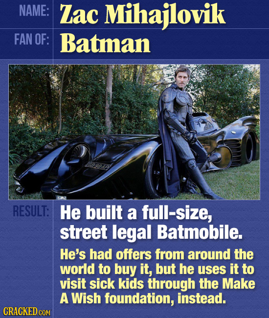 NAME: Zac Mihajlovik FAN OF: Batman RESULT: He built a full-size, street legal Batmobile. He's had offers from around the world to buy it, but he uses