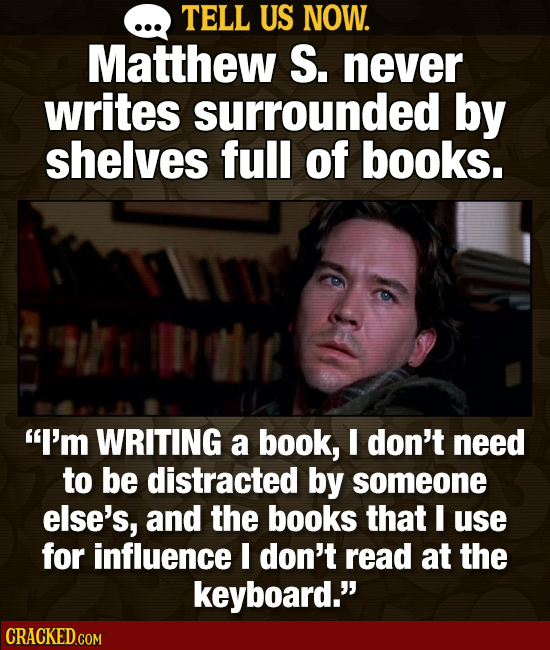 TELL US NOW. Matthew S. never writes surrounded by shelves full of books. Dole I'm WRITING a book, I don't need to be distracted by someone else's, a