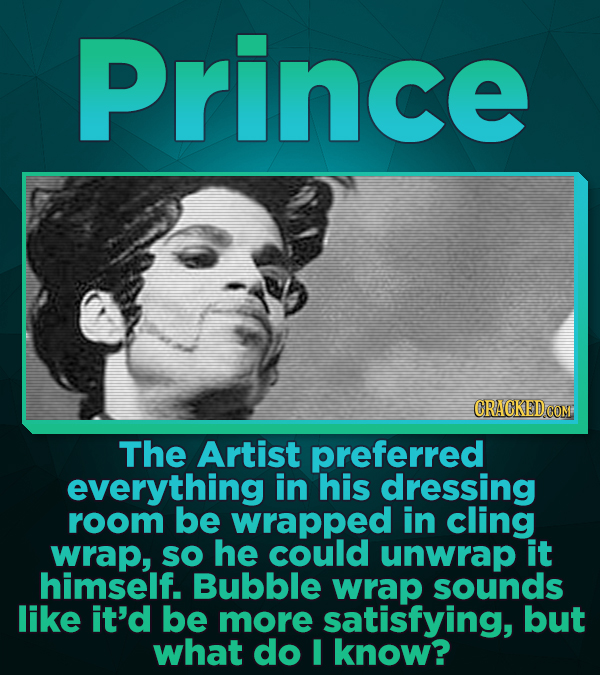 Prince The Artist preferred everything in his dressing room be wrapped in cling wrap, sO he could unwrap it himself. Bubble wrap sounds like it'd be m