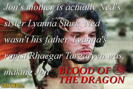 Jon's mother is actually Ned's sister Lyanna Stark Ned wasn't his father. Lyanna's rapist Rhaegar Targarven was, making JJon BLOOD OF THE DRAGON GRACK