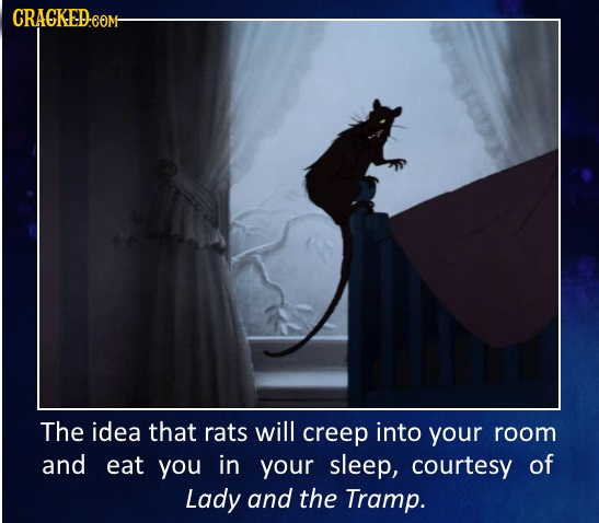 CRACKED.com The idea that rats will creep into your room and eat you in your sleep, courtesy of Lady and the Tramp.