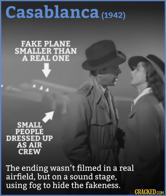 Casablanca (1942) FAKE PLANE SMALLER THAN A REAL ONE SMALL PEOPLE DRESSED UP AS AIR CREW The ending wasn't filmed in a real airfield, but on a sound s