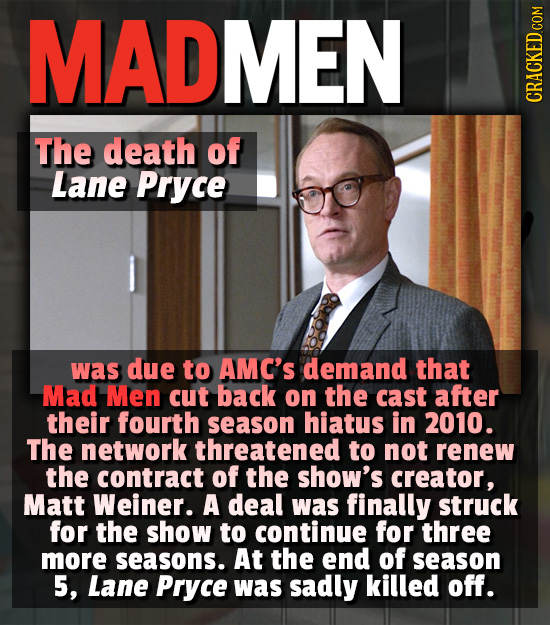 MADMEN CRACKED COM The death of Lane Pryce was due to AMC'S demand that Mad Men cut back on the cast after their fourth season hiatus in 2010. The net