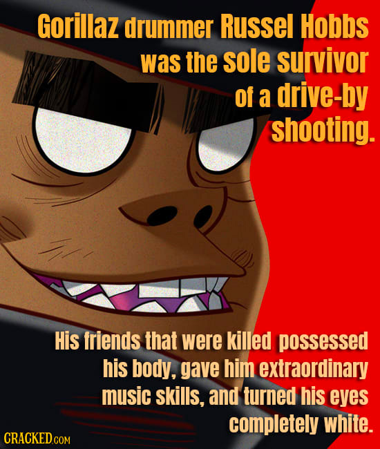 Gorillaz drummer Russel Hobbs was the sole survivor of a drive-by shooting. ! His friends that were killed possessed his body, gave him extraordinary