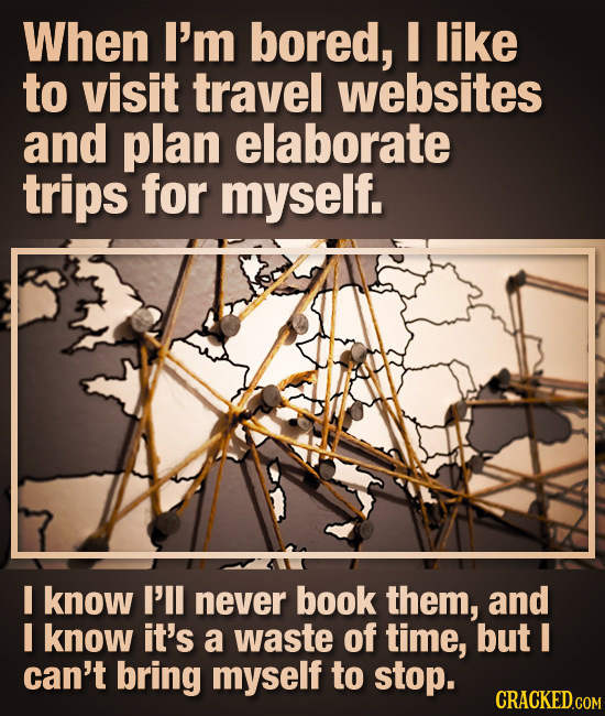 When I'm bored, I like to visit travel websites and plan elaborate trips for myself. I know I'll never book them, and I know it's a waste of time, but