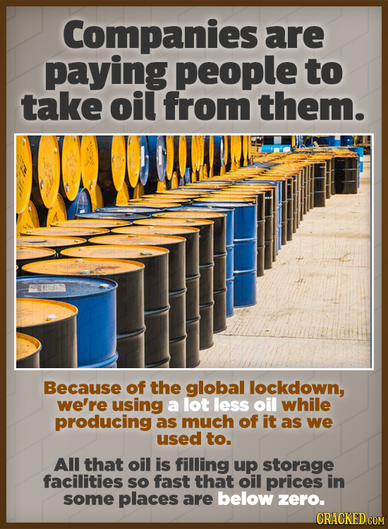 Companies are paying people to take oil from them. Because of the global lockdown, we're using a lot less oil while producing as much of it as we used