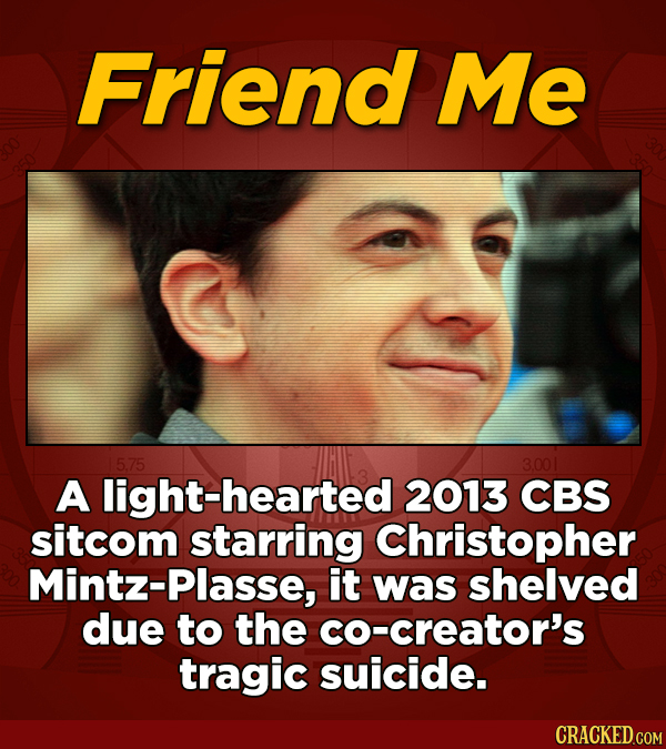 Friend Me 5.75 3.001 A hearted 2013 CBS sitcom starring Christopher Mintz-Plasse, it was shelved due to the co-creator's tragic suicide.