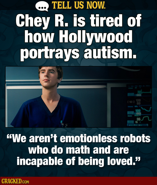 TELL US NOW. Chey R. is tired of how Hollywood portrays autism. We aren't emotionless robots who do math and are incapable of being loved.'