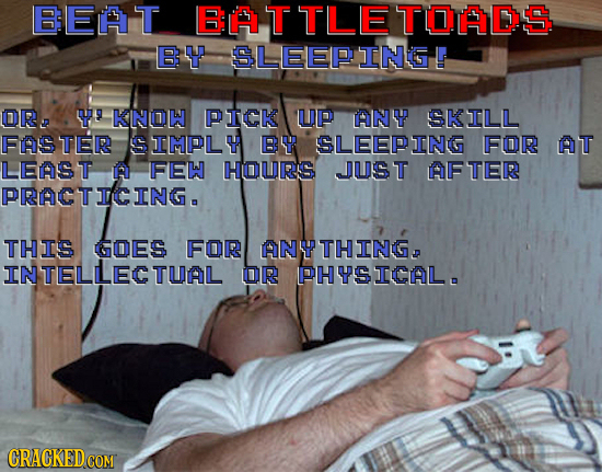 BEAT EATTLETOADS BU SLEEPING A OR Ye -KINOW PICK UP ANY SKILL FASTER IMPLY B SLEEPING FOR AT LEAST RI FEW HOURS JUST AFTER PRACTICING. THIS GOES FOR A