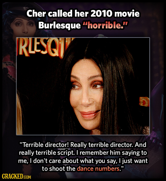Cher called her 2010 movie Burlesque horrible. RLESQI Terrible director! Really terrible director. And really terrible script. ! remember him saying
