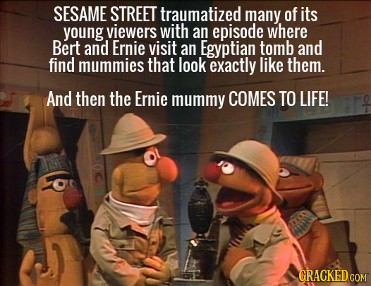 SESAME STREET traumatized many of its young viewers with an episode where Bert and Ernie visit an Egyptian tomb and find mummies that look exactly lik