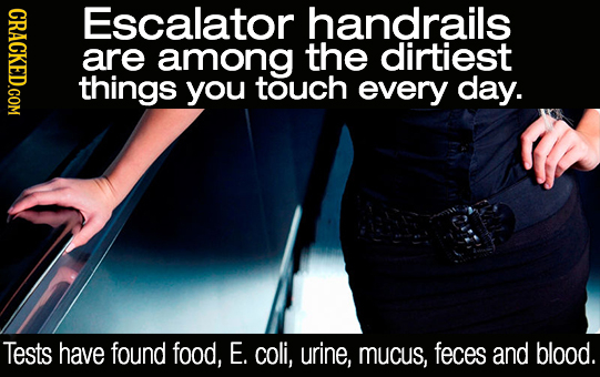 CRACKED.COM Escalator handrails are among the dirtiest things you touch every day. Tests have found food, E. coli, urine, mucus, feces and blood.