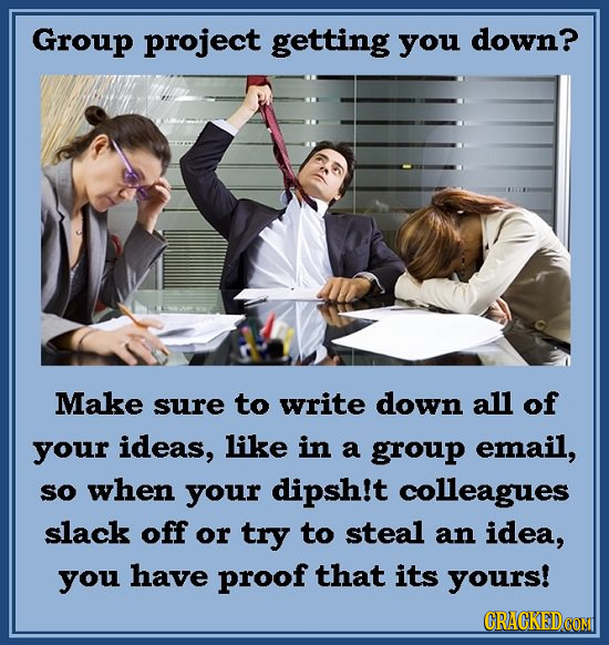 Group project getting you down? Make sure to write down all of your ideas, like in a group email, sO when your dipsh!t colleagues slack off or try to