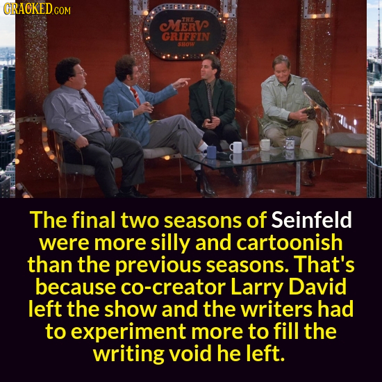 CRACKED MERV THE GRIFIN SHoW The final two seasons of Seinfeld were more silly and cartoonish than the previous seasons. That's because co-creator Lar