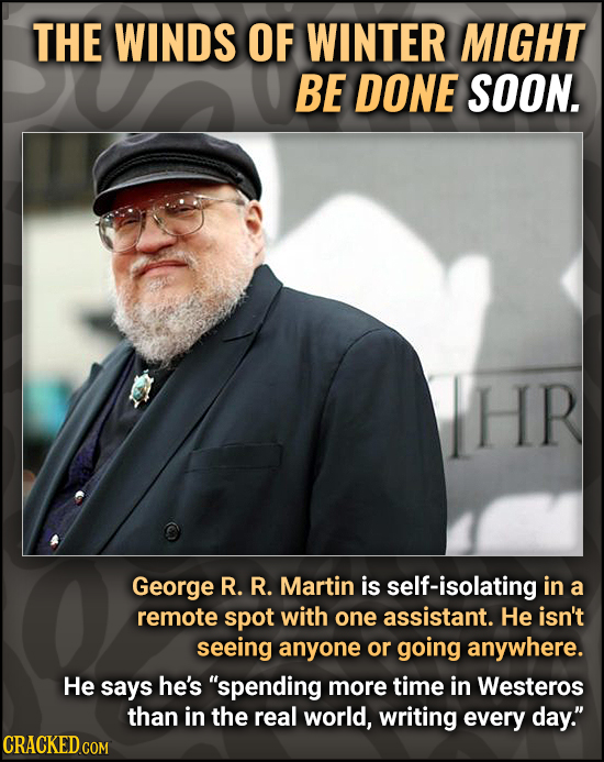 THE WINDS OF WINTER MIGHT BE DONE SOON. HR George R. R. Martin is self-isolating in a remote spot with one assistant. He isn't seeing anyone or going