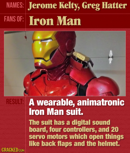 NAMES: Jerome Kelty, Greg Hatter FANS OF: lron Man RESULT: A wearable, animatronic Iron Man suit. The suit has a digital sound board, four controllers