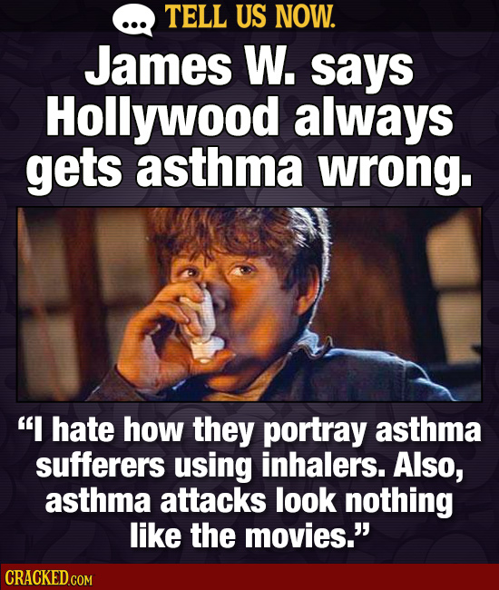 TELL US NOW. James W. says Hollywood always gets asthma wrong. I hate how they portray asthma sufferers using inhalers. Also, asthma attacks look not