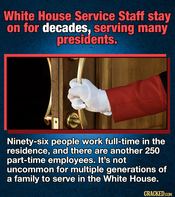 White House Service Staff stay on for decades, serving many presidents. Ninety-six people work full-time in the residence, and there are another 250 p