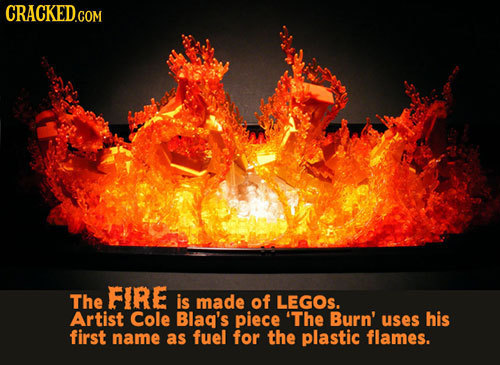 CRACKED.COM The FIRE is made of LEGOs. Artist Cole Blag's piece 'The Burn' uses his first name as fuel for the plastic flames.