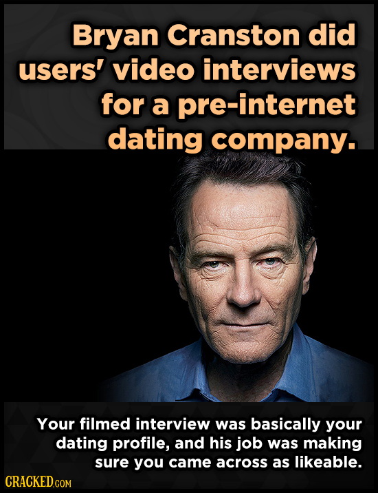 Bryan Cranston did users' video interviews for a pre-internet dating company. Your filmed interview was basically your dating profile, and his job was