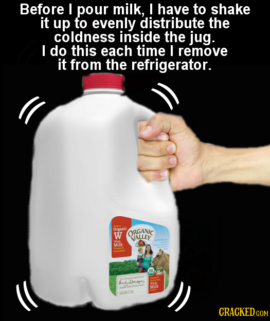 Before I pour milk, I have to shake it up to evenly distribute the coldness inside the jug. I do this each time I remove it from the refrigerator. Ora